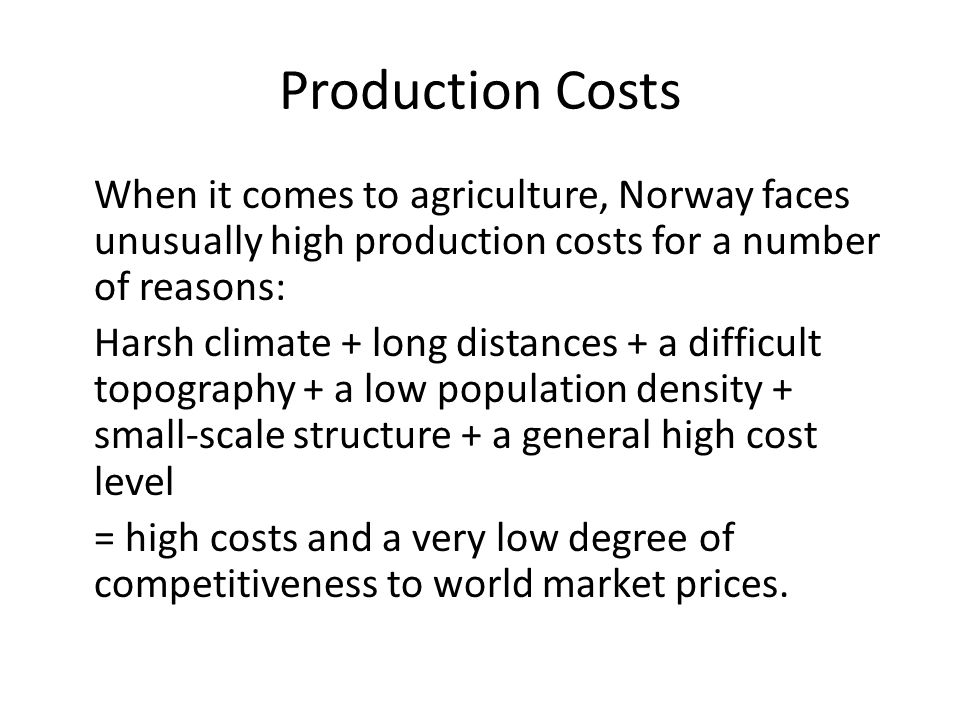 Production Costs When it comes to agriculture, Norway faces unusually high production costs for a number of reasons: Harsh climate + long distances + a difficult topography + a low population density + small-scale structure + a general high cost level = high costs and a very low degree of competitiveness to world market prices.