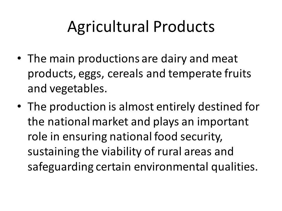 Agricultural Products The main productions are dairy and meat products, eggs, cereals and temperate fruits and vegetables.