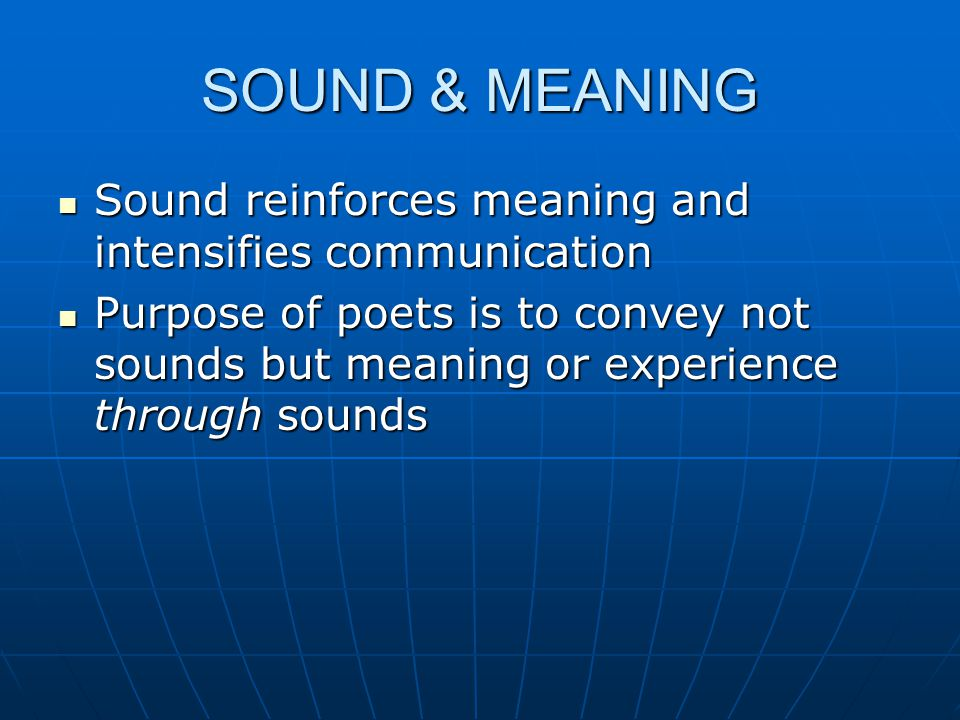 SOUND & MEANING Sound reinforces meaning and intensifies communication Sound reinforces meaning and intensifies communication Purpose of poets is to c