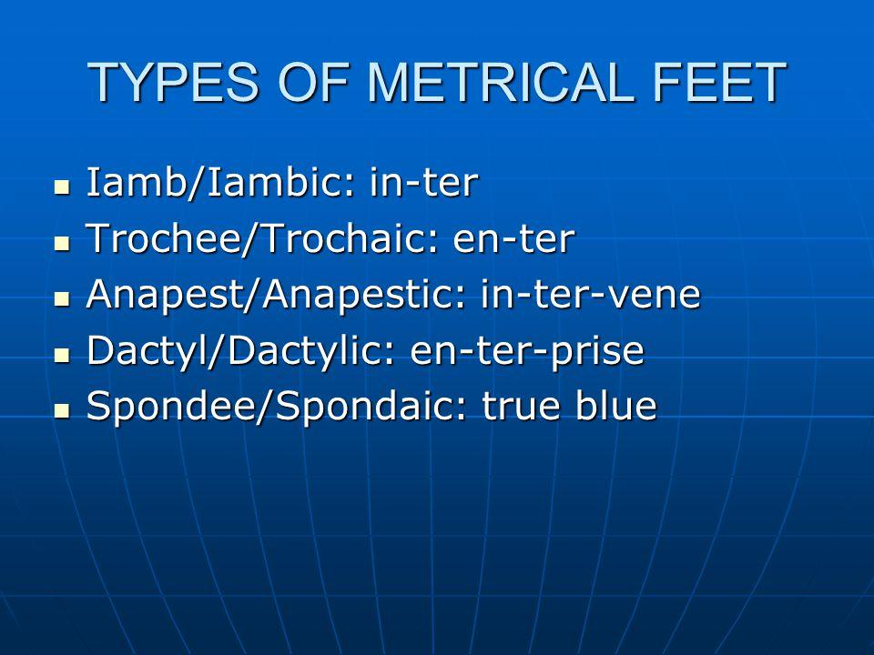 TYPES OF METRICAL FEET Iamb/Iambic: in-ter Iamb/Iambic: in-ter Trochee/Trochaic: en-ter Trochee/Trochaic: en-ter Anapest/Anapestic: in-ter-vene Anapest/Anapestic: in-ter-vene Dactyl/Dactylic: en-ter-prise Dactyl/Dactylic: en-ter-prise Spondee/Spondaic: true blue Spondee/Spondaic: true blue