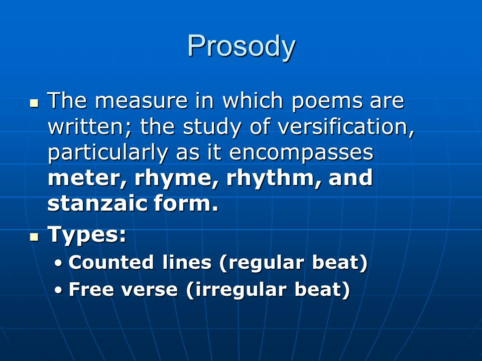 Prosody The measure in which poems are written; the study of versification, particularly as it encompasses meter, rhyme, rhythm, and stanzaic form. Th