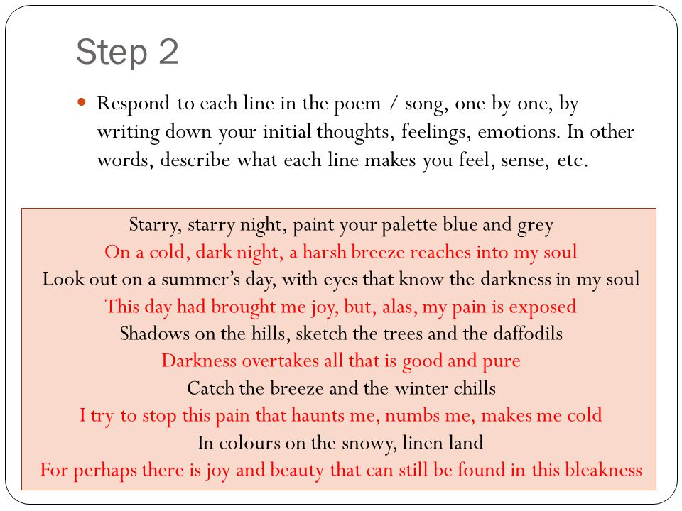 Step 2 Respond to each line in the poem / song, one by one, by writing down your initial thoughts, feelings, emotions.