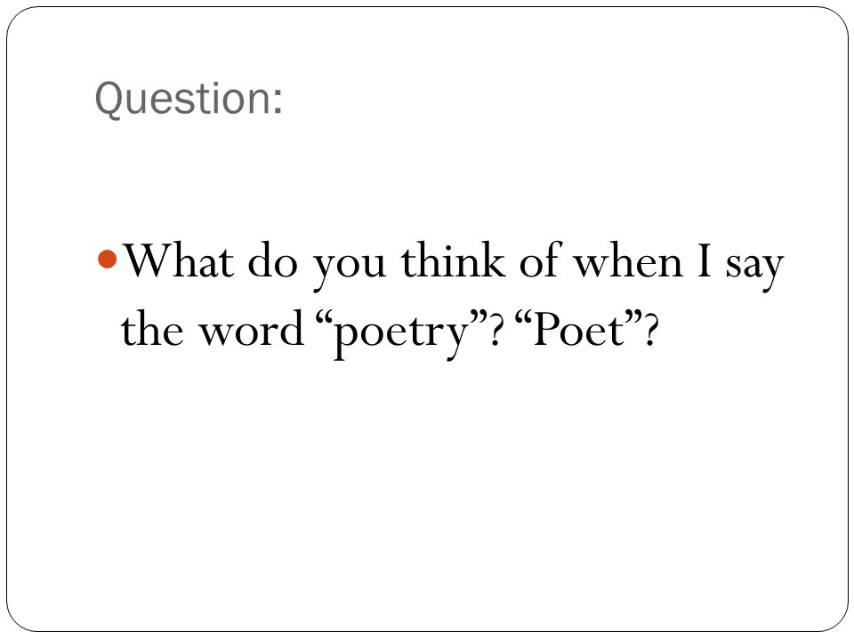 Question: What do you think of when I say the word poetry Poet