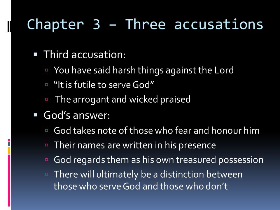 Chapter 3 – Three accusations  Third accusation:  You have said harsh things against the Lord  It is futile to serve God  The arrogant and wicked praised  God's answer:  God takes note of those who fear and honour him  Their names are written in his presence  God regards them as his own treasured possession  There will ultimately be a distinction between those who serve God and those who don't