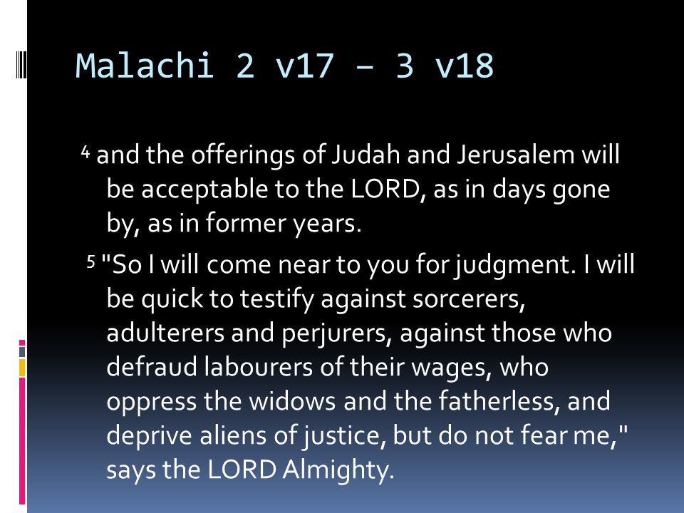 Malachi 2 v17 – 3 v18 4 and the offerings of Judah and Jerusalem will be acceptable to the LORD, as in days gone by, as in former years.
