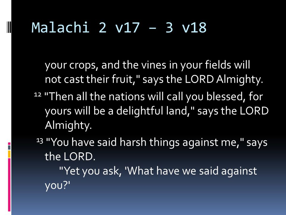 Malachi 2 v17 – 3 v18 your crops, and the vines in your fields will not cast their fruit, says the LORD Almighty.