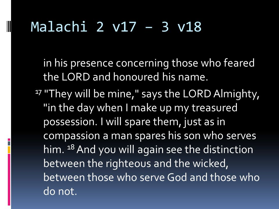 Malachi 2 v17 – 3 v18 in his presence concerning those who feared the LORD and honoured his name.