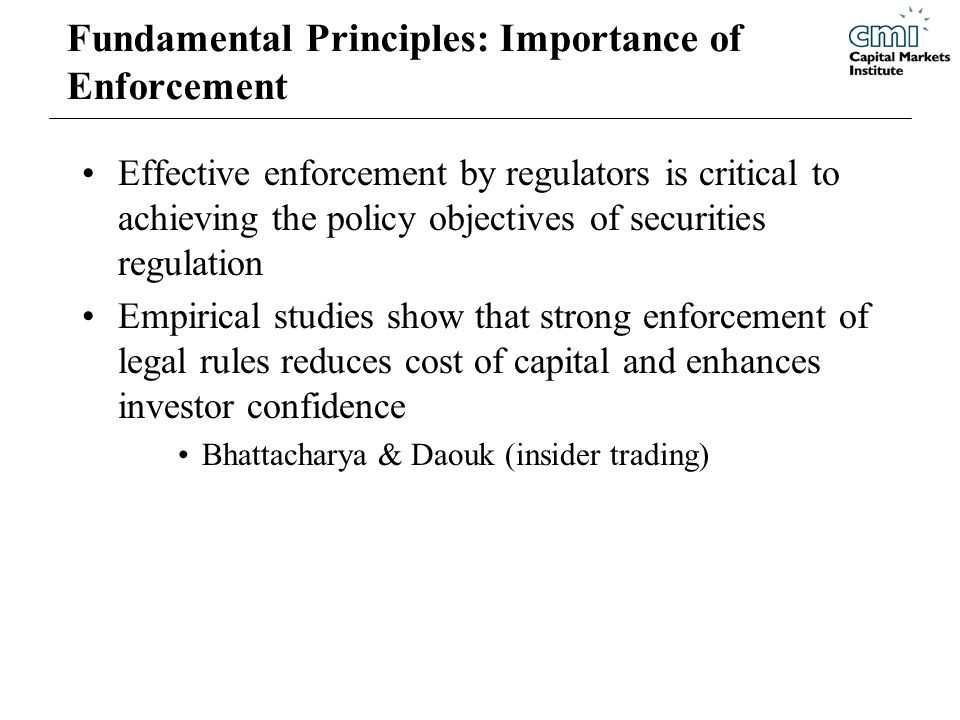 Fundamental Principles: Importance of Enforcement Effective enforcement by regulators is critical to achieving the policy objectives of securities regulation Empirical studies show that strong enforcement of legal rules reduces cost of capital and enhances investor confidence Bhattacharya & Daouk (insider trading)