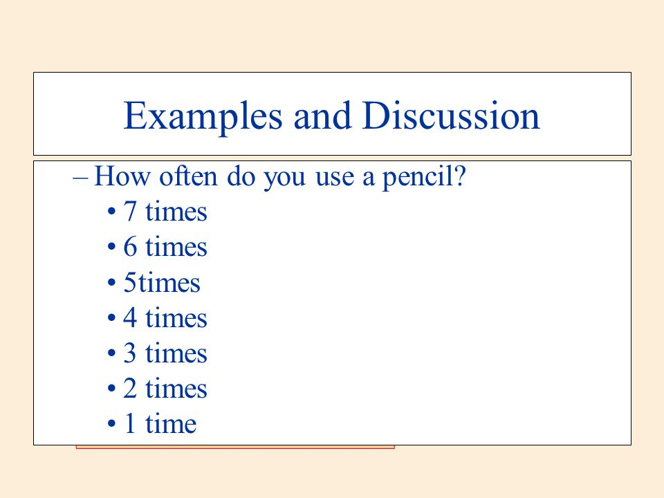 Examples and Discussion –How often do you use a pencil? 7 times 6 times 5times 4 times 3 times 2 times 1 time