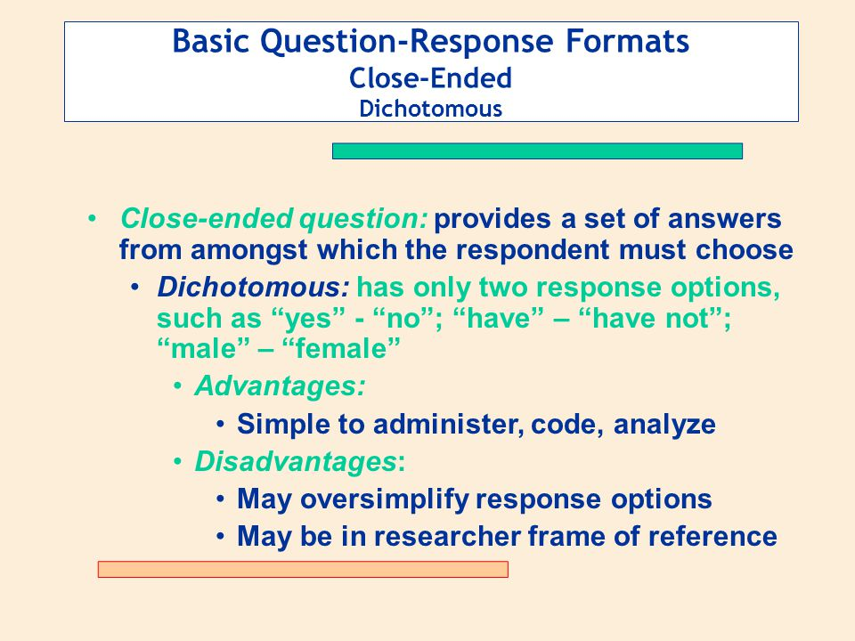 Basic Question-Response Formats Close-Ended Dichotomous Close-ended question: provides a set of answers from amongst which the respondent must choose