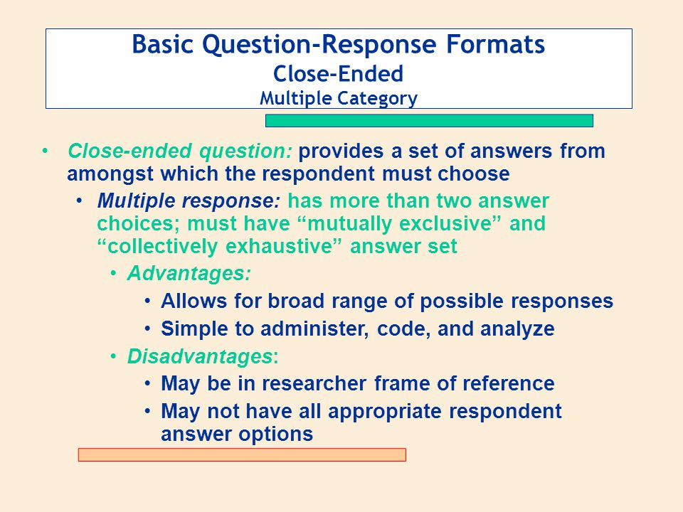 Basic Question-Response Formats Close-Ended Multiple Category Close-ended question: provides a set of answers from amongst which the respondent must c