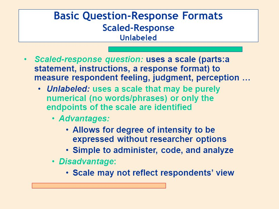 Basic Question-Response Formats Scaled-Response Unlabeled Scaled-response question: uses a scale (parts:a statement, instructions, a response format)