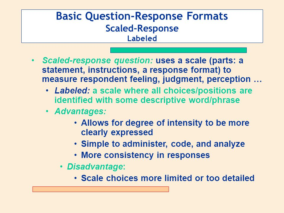 Basic Question-Response Formats Scaled-Response Labeled Scaled-response question: uses a scale (parts: a statement, instructions, a response format) t