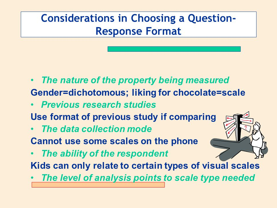 Considerations in Choosing a Question- Response Format The nature of the property being measured Gender=dichotomous; liking for chocolate=scale Previo