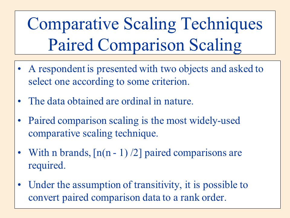 Comparative Scaling Techniques Paired Comparison Scaling A respondent is presented with two objects and asked to select one according to some criterio