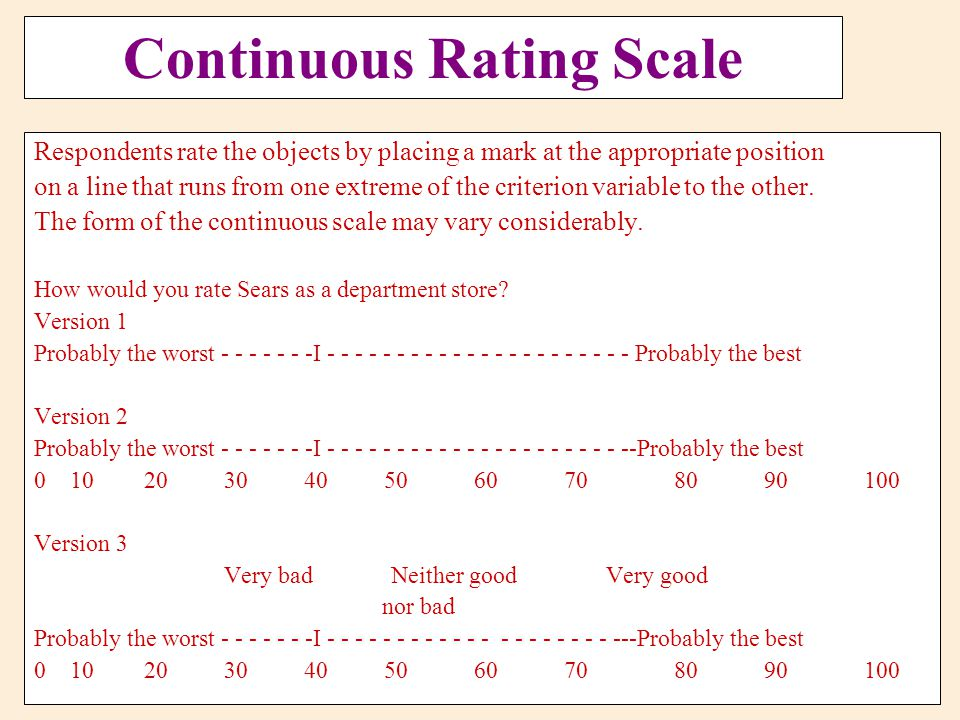 Continuous Rating Scale Respondents rate the objects by placing a mark at the appropriate position on a line that runs from one extreme of the criteri