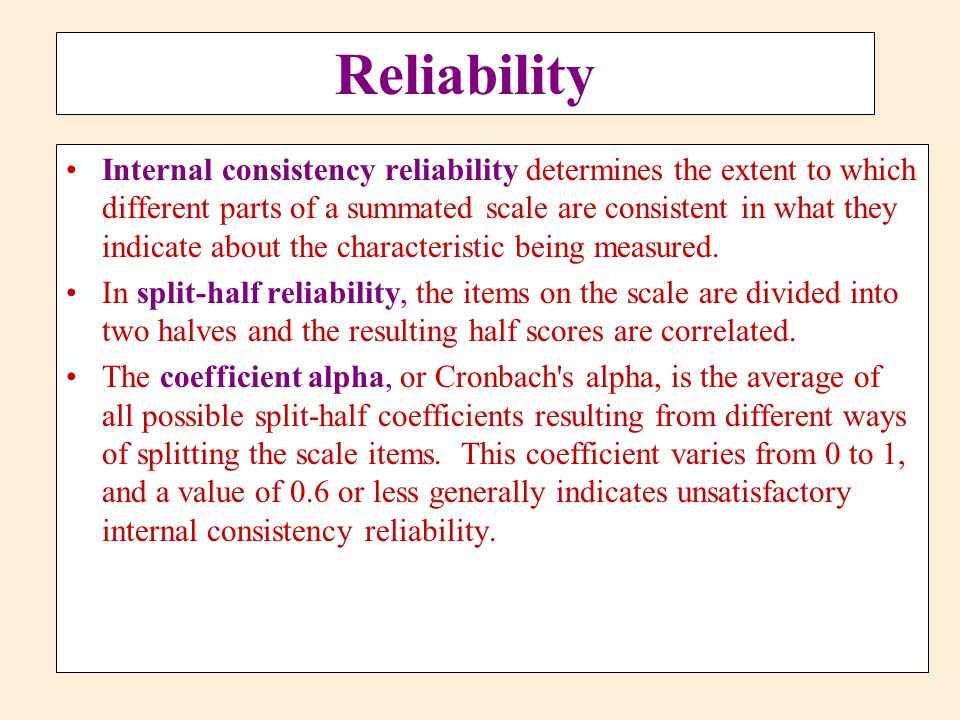 Reliability Internal consistency reliability determines the extent to which different parts of a summated scale are consistent in what they indicate a