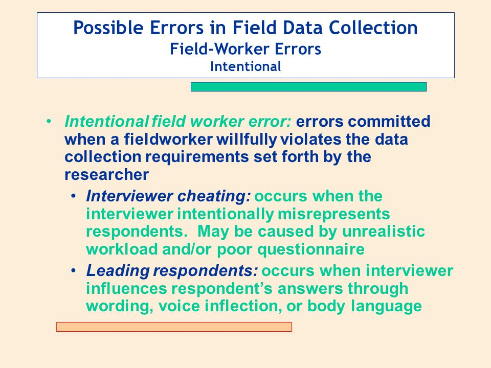 Possible Errors in Field Data Collection Field-Worker Errors Intentional Intentional field worker error: errors committed when a fieldworker willfully