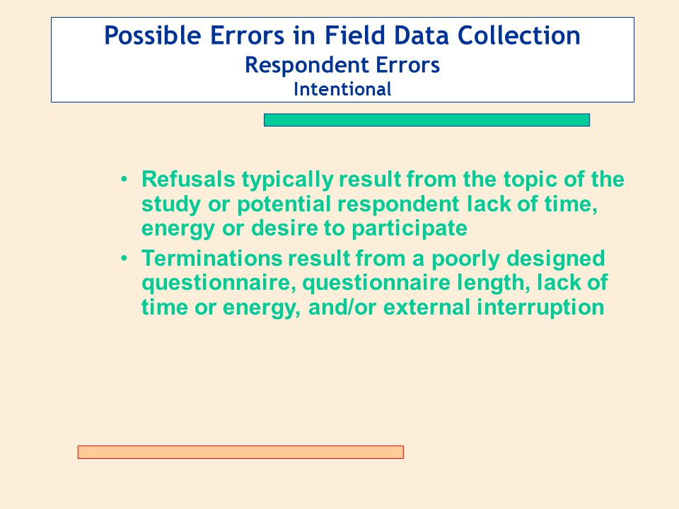Possible Errors in Field Data Collection Respondent Errors Intentional Refusals typically result from the topic of the study or potential respondent l