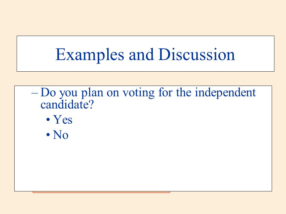 Examples and Discussion –Do you plan on voting for the independent candidate? Yes No