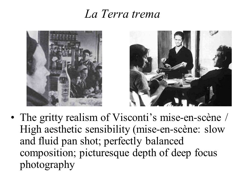 La Terra trema The gritty realism of Visconti's mise-en-scène / High aesthetic sensibility (mise-en-scène: slow and fluid pan shot; perfectly balanced composition; picturesque depth of deep focus photography