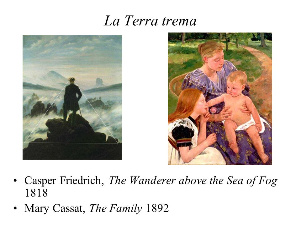 La Terra trema Casper Friedrich, The Wanderer above the Sea of Fog 1818 Mary Cassat, The Family 1892