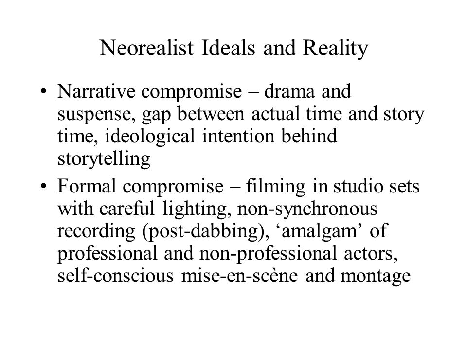Neorealist Ideals and Reality Narrative compromise – drama and suspense, gap between actual time and story time, ideological intention behind storytelling Formal compromise – filming in studio sets with careful lighting, non-synchronous recording (post-dabbing), 'amalgam' of professional and non-professional actors, self-conscious mise-en-scène and montage