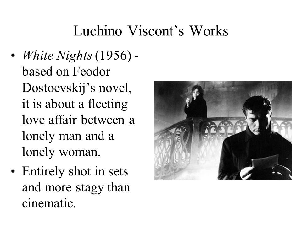 Luchino Viscont's Works White Nights (1956) - based on Feodor Dostoevskij's novel, it is about a fleeting love affair between a lonely man and a lonely woman.