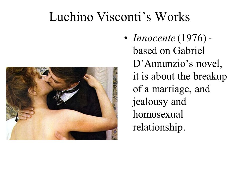 Luchino Visconti's Works Innocente (1976) - based on Gabriel D'Annunzio's novel, it is about the breakup of a marriage, and jealousy and homosexual relationship.