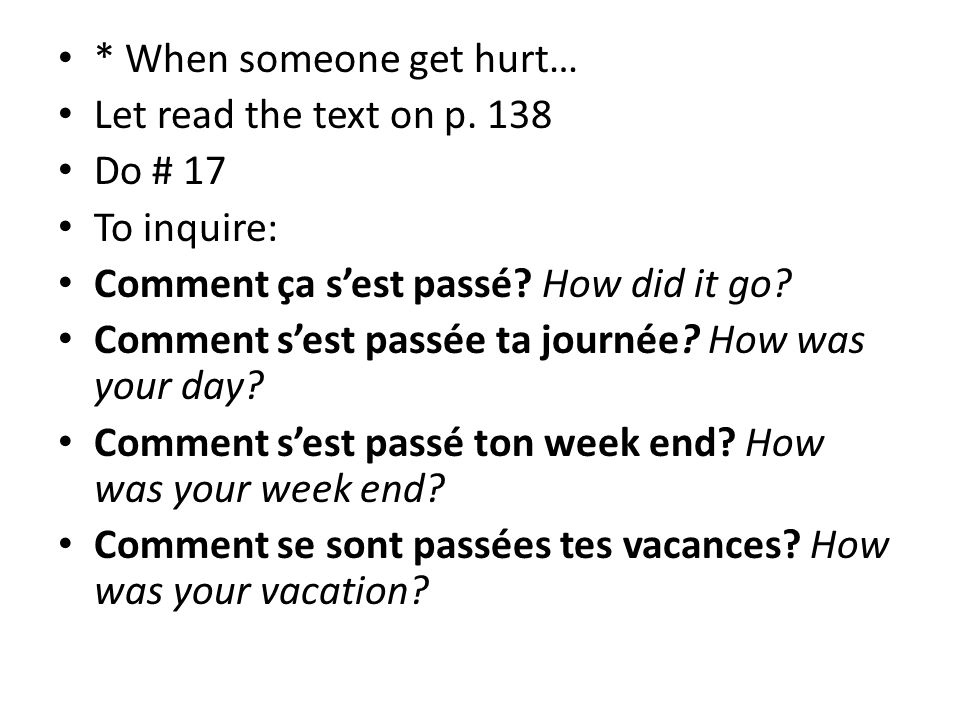 * When someone get hurt… Let read the text on p. 138 Do # 17 To inquire: Comment ça s'est passé? How did it go? Comment s'est passée ta journée? How w