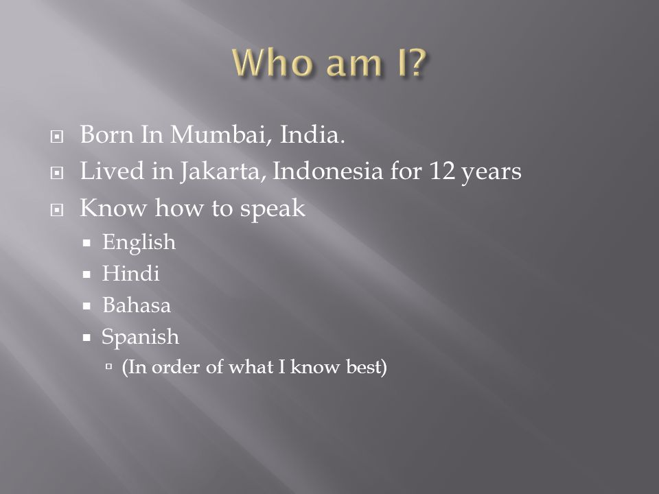  Born In Mumbai, India.  Lived in Jakarta, Indonesia for 12 years  Know how to speak  English  Hindi  Bahasa  Spanish  (In order of what I kno