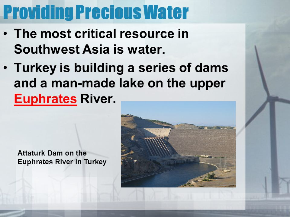 Providing Precious Water The most critical resource in Southwest Asia is water. Turkey is building a series of dams and a man-made lake on the upper E