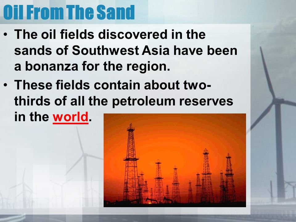 Oil From The Sand The oil fields discovered in the sands of Southwest Asia have been a bonanza for the region. These fields contain about two- thirds