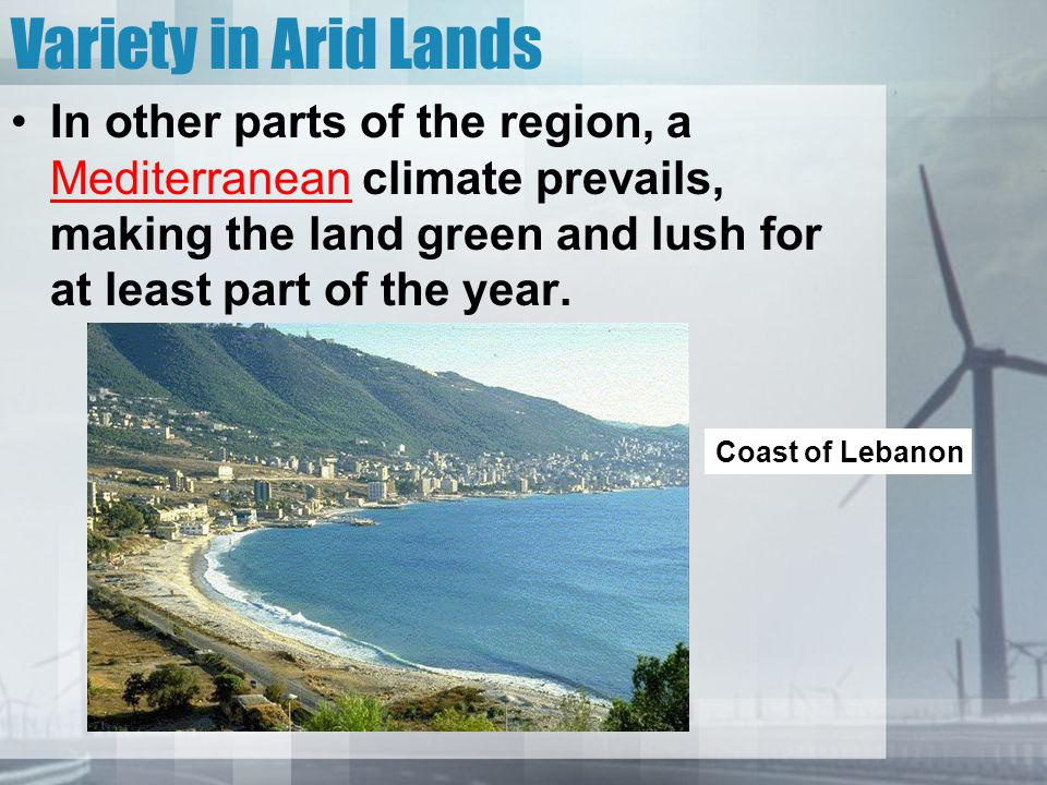 Variety in Arid Lands In other parts of the region, a Mediterranean climate prevails, making the land green and lush for at least part of the year. Co