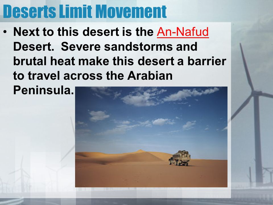 Deserts Limit Movement Next to this desert is the An-Nafud Desert. Severe sandstorms and brutal heat make this desert a barrier to travel across the A