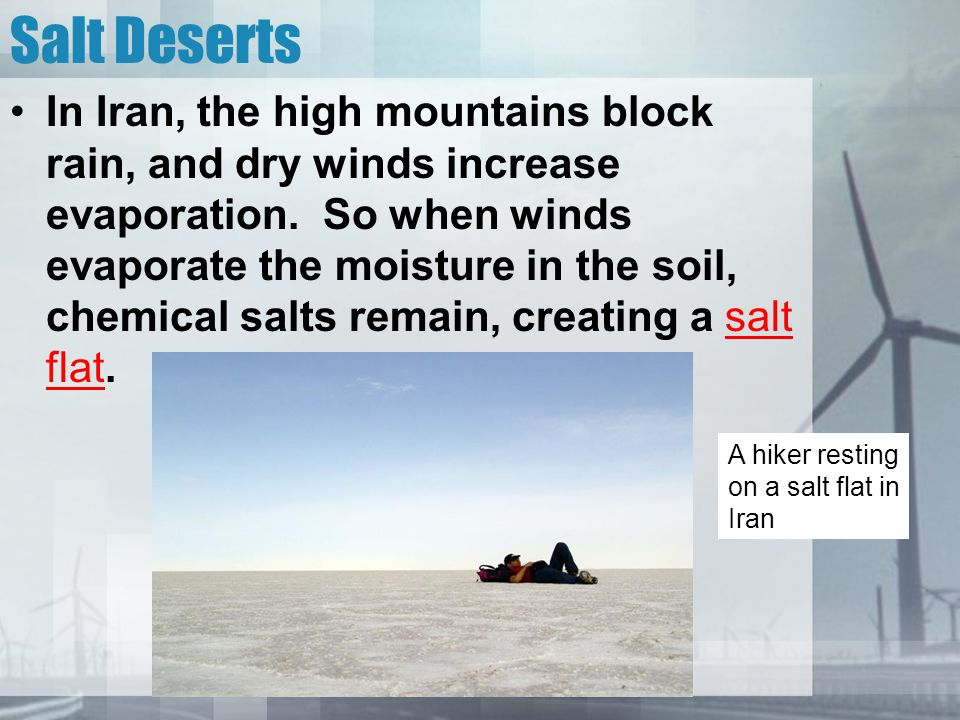 Salt Deserts In Iran, the high mountains block rain, and dry winds increase evaporation. So when winds evaporate the moisture in the soil, chemical sa