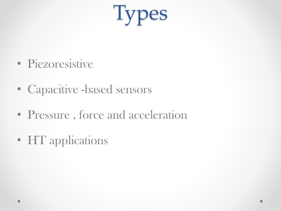 Types Piezoresistive Capacitive -based sensors Pressure, force and acceleration HT applications