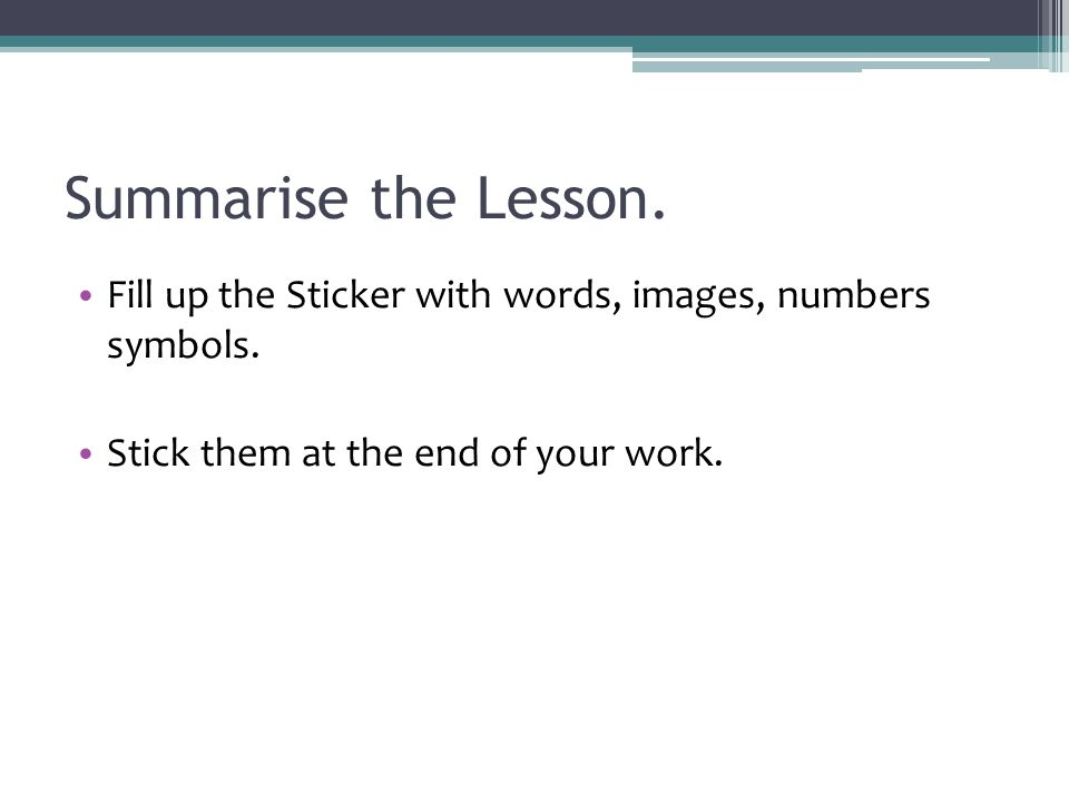 Summarise the Lesson. Fill up the Sticker with words, images, numbers symbols.