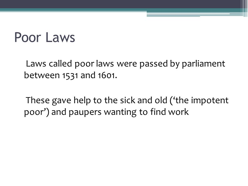 Poor Laws Laws called poor laws were passed by parliament between 1531 and 1601.