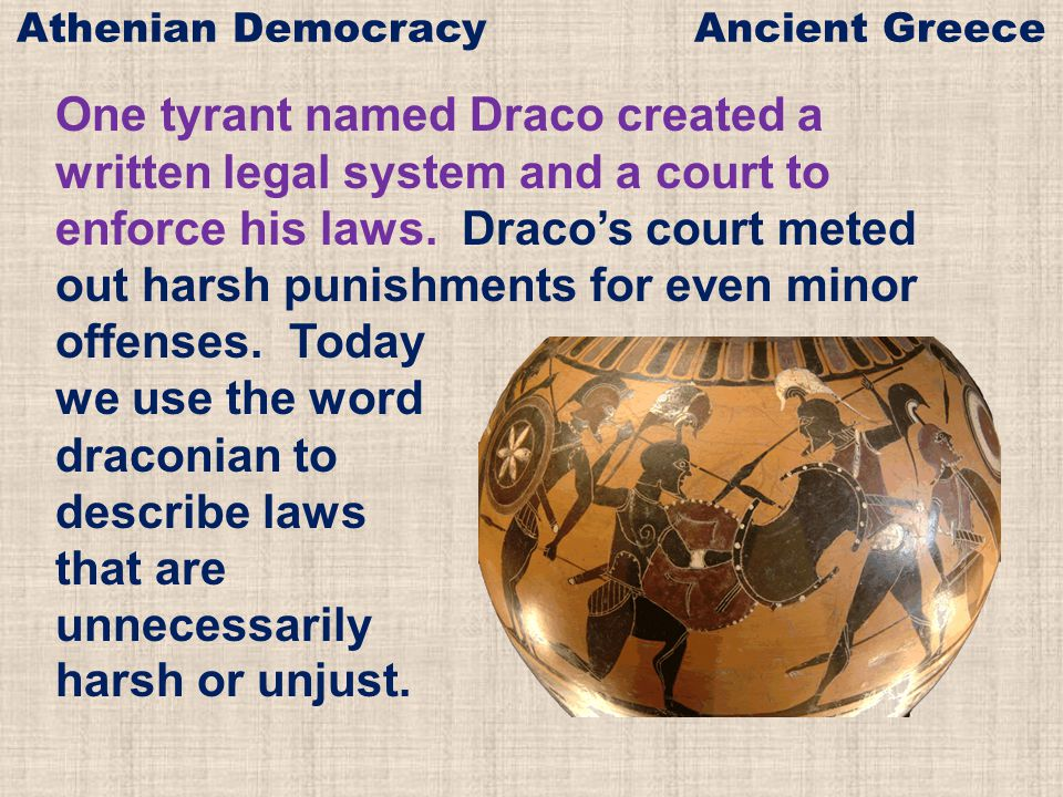 One tyrant named Draco created a written legal system and a court to enforce his laws. Draco's court meted out harsh punishments for even minor offens