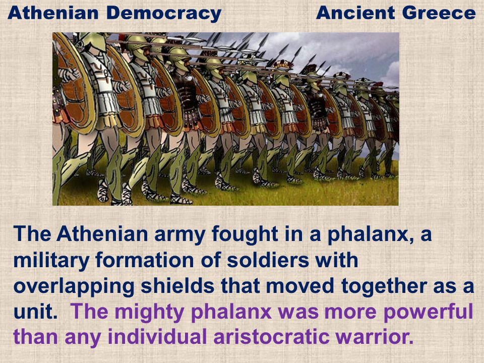 The Athenian army fought in a phalanx, a military formation of soldiers with overlapping shields that moved together as a unit. The mighty phalanx was