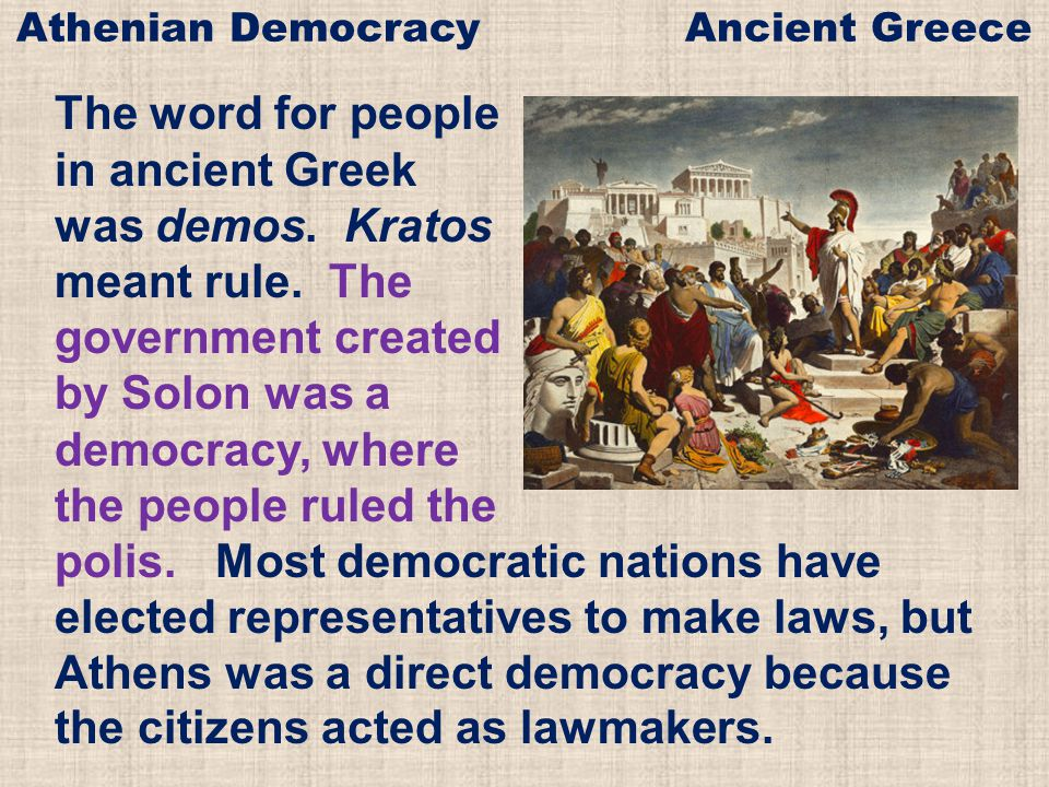 The word for people in ancient Greek was demos. Kratos meant rule. The government created by Solon was a democracy, where the people ruled the polis.