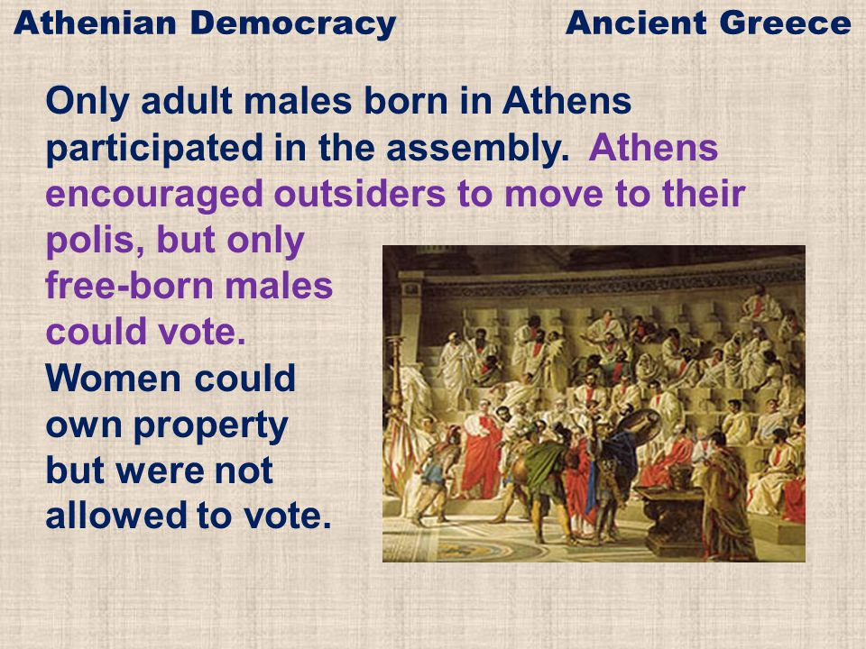 Only adult males born in Athens participated in the assembly. Athens encouraged outsiders to move to their polis, but only free-born males could vote.