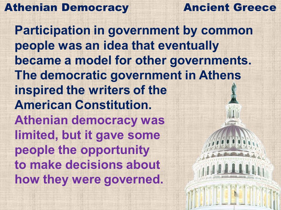 Participation in government by common people was an idea that eventually became a model for other governments. The democratic government in Athens ins