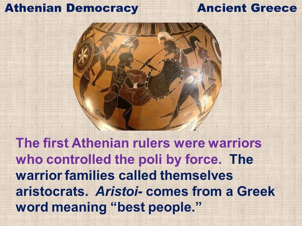 The first Athenian rulers were warriors who controlled the poli by force. The warrior families called themselves aristocrats. Aristoi- comes from a Gr