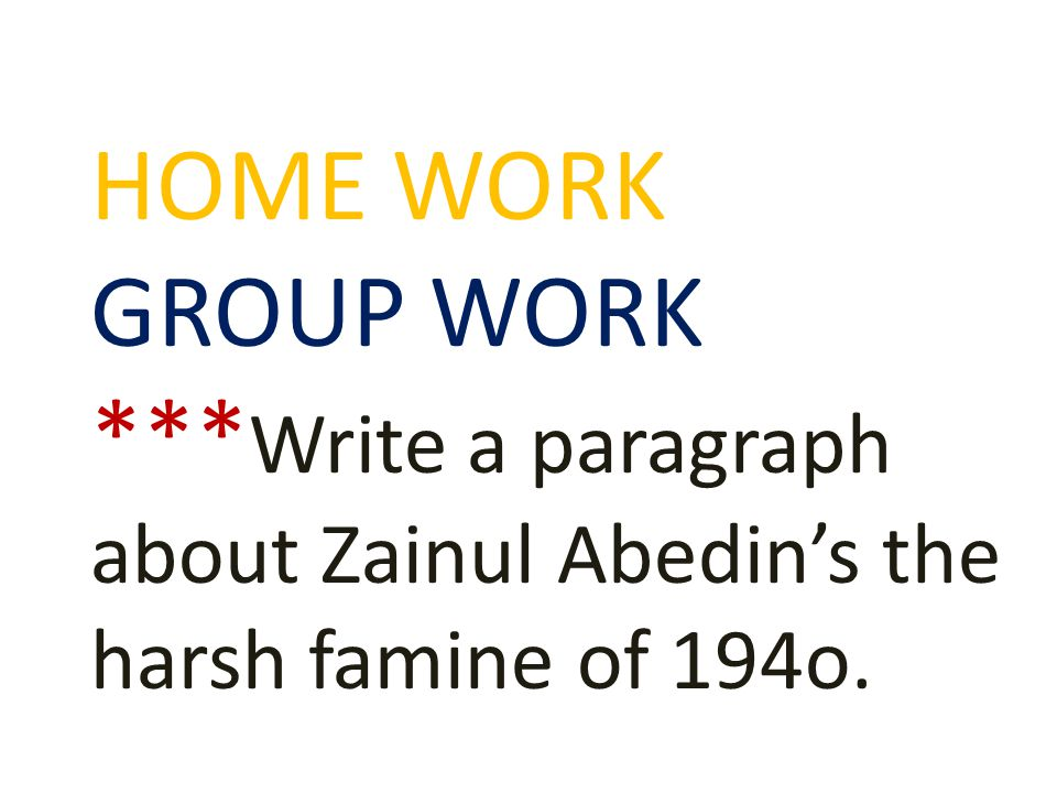 HOME WORK GROUP WORK *** Write a paragraph about Zainul Abedin's the harsh famine of 194o.
