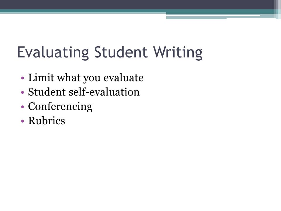Evaluating Student Writing Limit what you evaluate Student self-evaluation Conferencing Rubrics