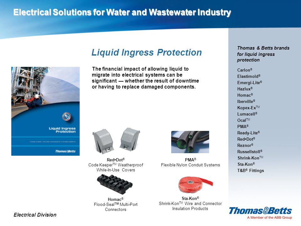 Liquid Ingress Protection PMA ® Flexible Nylon Conduit Systems Electrical Division Thomas & Betts brands for liquid ingress protection The financial impact of allowing liquid to migrate into electrical systems can be significant — whether the result of downtime or having to replace damaged components.