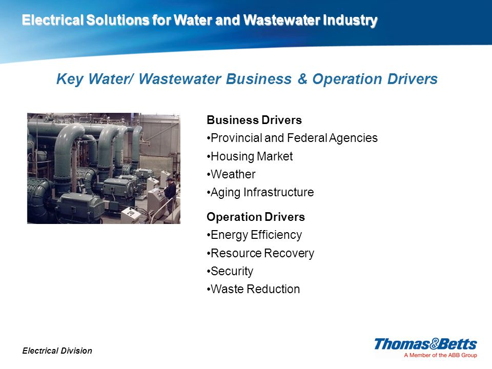 Key Water/ Wastewater Business & Operation Drivers Electrical Division Business Drivers Provincial and Federal Agencies Housing Market Weather Aging Infrastructure Operation Drivers Energy Efficiency Resource Recovery Security Waste Reduction