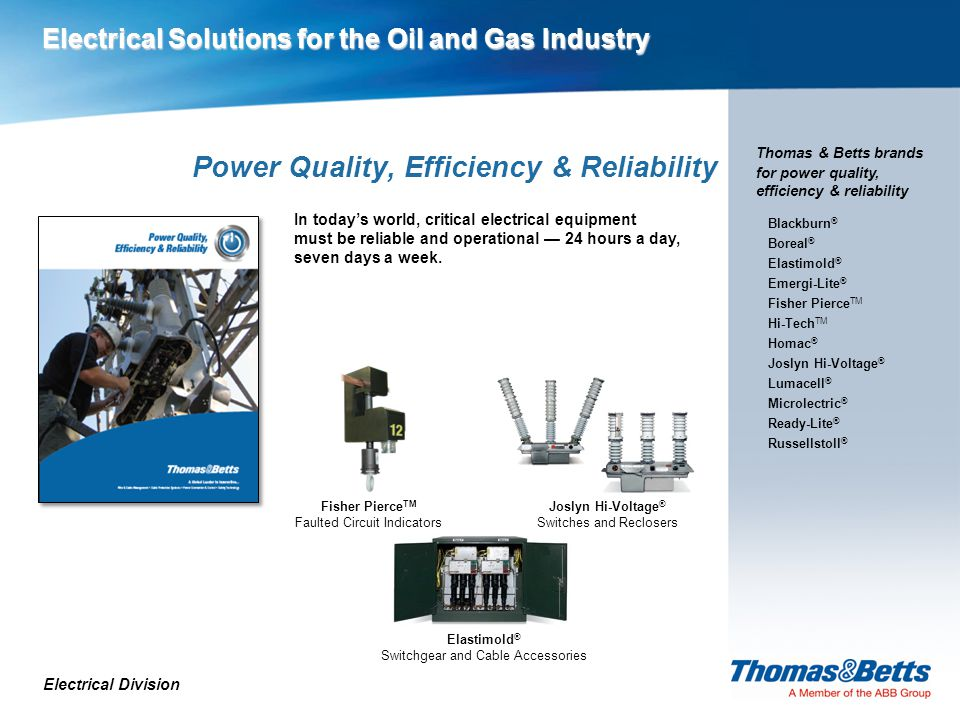 Electrical Solutions for the Oil and Gas Industry Power Quality, Efficiency & Reliability Electrical Division Thomas & Betts brands for power quality, efficiency & reliability Fisher Pierce TM Faulted Circuit Indicators In today's world, critical electrical equipment must be reliable and operational — 24 hours a day, seven days a week.